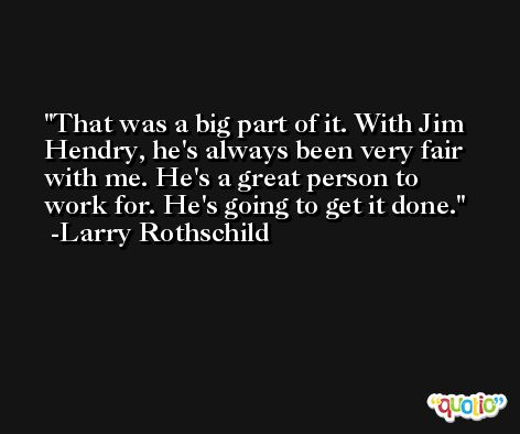 That was a big part of it. With Jim Hendry, he's always been very fair with me. He's a great person to work for. He's going to get it done. -Larry Rothschild