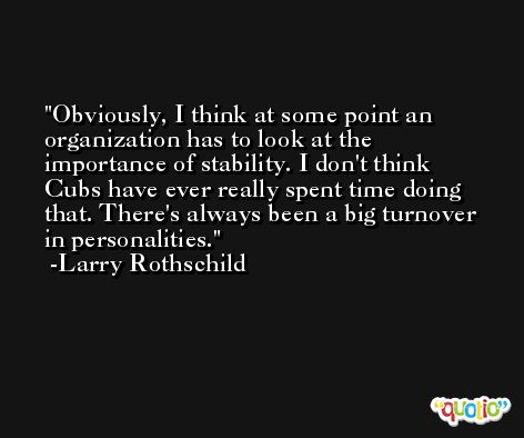 Obviously, I think at some point an organization has to look at the importance of stability. I don't think Cubs have ever really spent time doing that. There's always been a big turnover in personalities. -Larry Rothschild