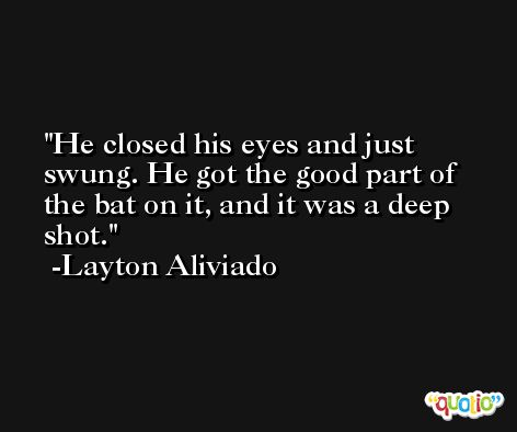 He closed his eyes and just swung. He got the good part of the bat on it, and it was a deep shot. -Layton Aliviado