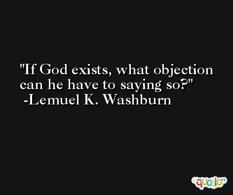 If God exists, what objection can he have to saying so? -Lemuel K. Washburn