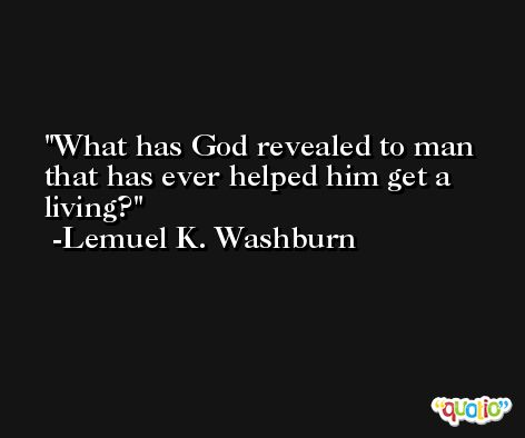 What has God revealed to man that has ever helped him get a living? -Lemuel K. Washburn