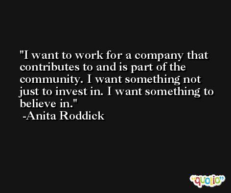 I want to work for a company that contributes to and is part of the community. I want something not just to invest in. I want something to believe in. -Anita Roddick