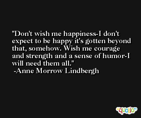 Don't wish me happiness-I don't expect to be happy it's gotten beyond that, somehow. Wish me courage and strength and a sense of humor-I will need them all. -Anne Morrow Lindbergh