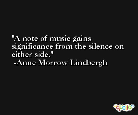A note of music gains significance from the silence on either side. -Anne Morrow Lindbergh
