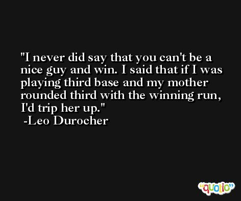I never did say that you can't be a nice guy and win. I said that if I was playing third base and my mother rounded third with the winning run, I'd trip her up. -Leo Durocher