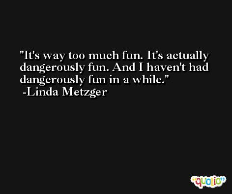 It's way too much fun. It's actually dangerously fun. And I haven't had dangerously fun in a while. -Linda Metzger