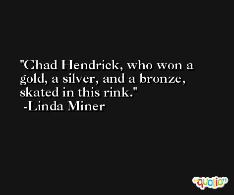 Chad Hendrick, who won a gold, a silver, and a bronze, skated in this rink. -Linda Miner