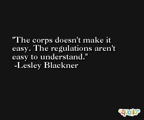 The corps doesn't make it easy. The regulations aren't easy to understand. -Lesley Blackner