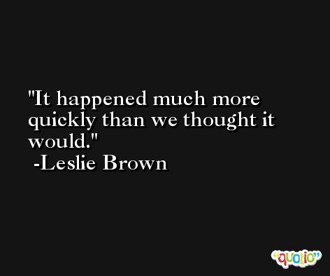 It happened much more quickly than we thought it would. -Leslie Brown