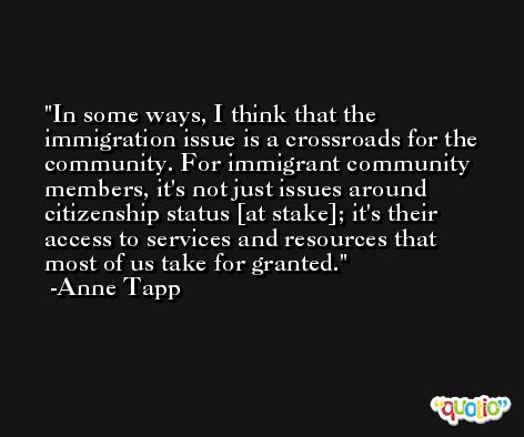 In some ways, I think that the immigration issue is a crossroads for the community. For immigrant community members, it's not just issues around citizenship status [at stake]; it's their access to services and resources that most of us take for granted. -Anne Tapp