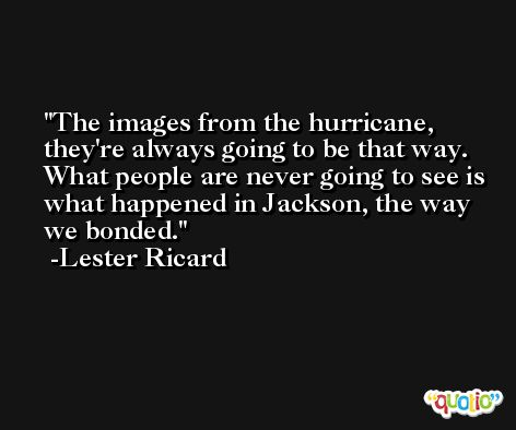 The images from the hurricane, they're always going to be that way. What people are never going to see is what happened in Jackson, the way we bonded. -Lester Ricard