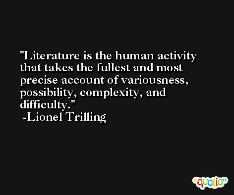 Literature is the human activity that takes the fullest and most precise account of variousness, possibility, complexity, and difficulty. -Lionel Trilling