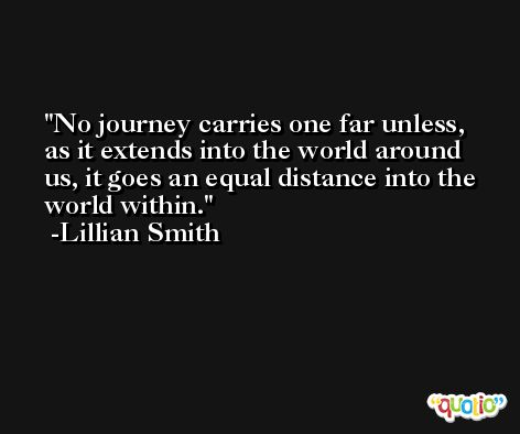 No journey carries one far unless, as it extends into the world around us, it goes an equal distance into the world within. -Lillian Smith