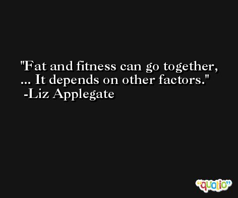 Fat and fitness can go together, ... It depends on other factors. -Liz Applegate