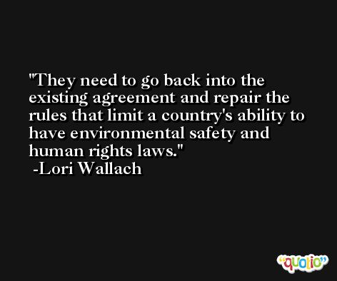 They need to go back into the existing agreement and repair the rules that limit a country's ability to have environmental safety and human rights laws. -Lori Wallach