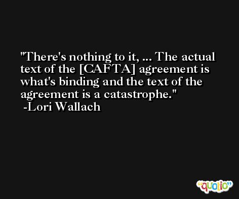 There's nothing to it, ... The actual text of the [CAFTA] agreement is what's binding and the text of the agreement is a catastrophe. -Lori Wallach