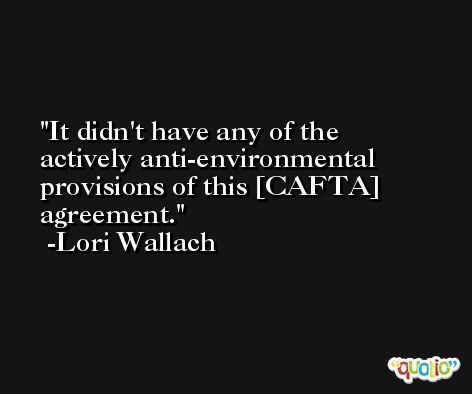 It didn't have any of the actively anti-environmental provisions of this [CAFTA] agreement. -Lori Wallach