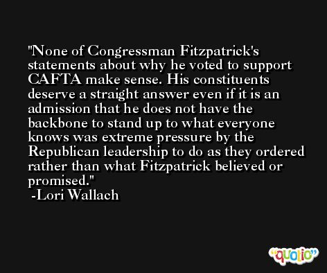 None of Congressman Fitzpatrick's statements about why he voted to support CAFTA make sense. His constituents deserve a straight answer even if it is an admission that he does not have the backbone to stand up to what everyone knows was extreme pressure by the Republican leadership to do as they ordered rather than what Fitzpatrick believed or promised. -Lori Wallach