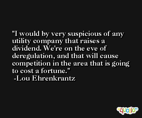 I would by very suspicious of any utility company that raises a dividend. We're on the eve of deregulation, and that will cause competition in the area that is going to cost a fortune. -Lou Ehrenkrantz