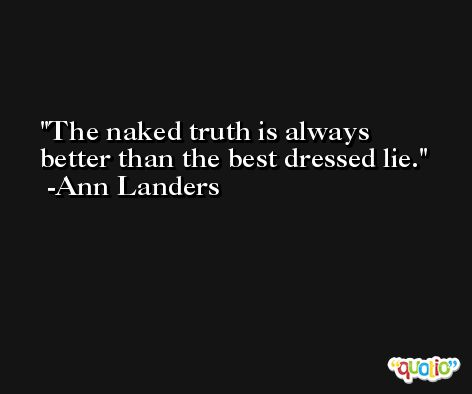 The naked truth is always better than the best dressed lie. -Ann Landers