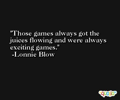 Those games always got the juices flowing and were always exciting games. -Lonnie Blow