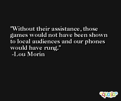 Without their assistance, those games would not have been shown to local audiences and our phones would have rung. -Lou Morin