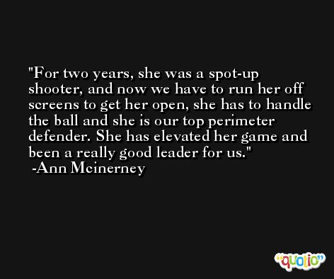 For two years, she was a spot-up shooter, and now we have to run her off screens to get her open, she has to handle the ball and she is our top perimeter defender. She has elevated her game and been a really good leader for us. -Ann Mcinerney