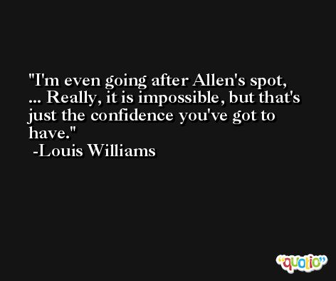 I'm even going after Allen's spot, ... Really, it is impossible, but that's just the confidence you've got to have. -Louis Williams