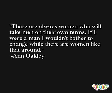 There are always women who will take men on their own terms. If I were a man I wouldn't bother to change while there are women like that around. -Ann Oakley