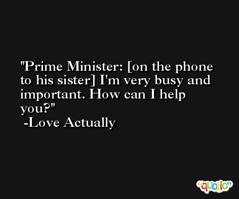 Prime Minister: [on the phone to his sister] I'm very busy and important. How can I help you? -Love Actually