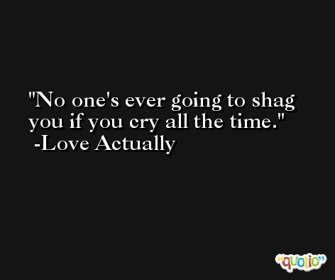 No one's ever going to shag you if you cry all the time. -Love Actually