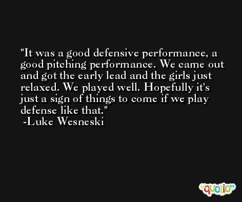 It was a good defensive performance, a good pitching performance. We came out and got the early lead and the girls just relaxed. We played well. Hopefully it's just a sign of things to come if we play defense like that. -Luke Wesneski