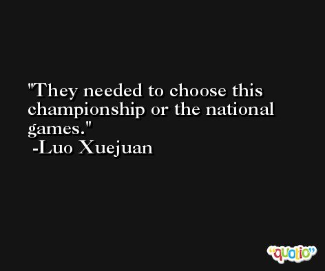 They needed to choose this championship or the national games. -Luo Xuejuan