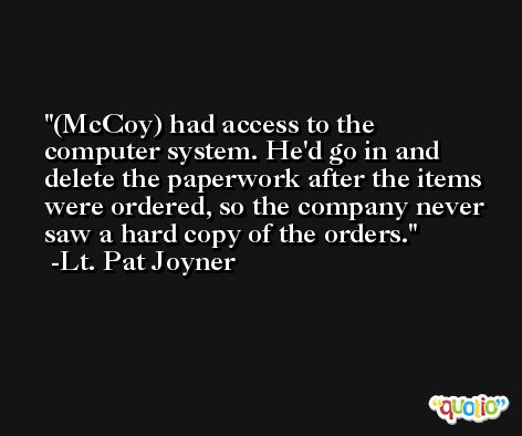 (McCoy) had access to the computer system. He'd go in and delete the paperwork after the items were ordered, so the company never saw a hard copy of the orders. -Lt. Pat Joyner