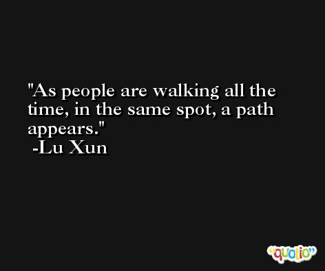 As people are walking all the time, in the same spot, a path appears. -Lu Xun