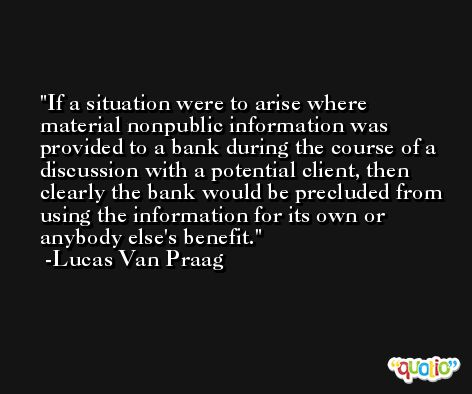 If a situation were to arise where material nonpublic information was provided to a bank during the course of a discussion with a potential client, then clearly the bank would be precluded from using the information for its own or anybody else's benefit. -Lucas Van Praag