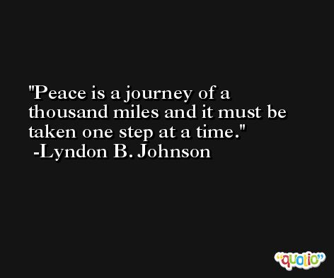 Peace is a journey of a thousand miles and it must be taken one step at a time. -Lyndon B. Johnson