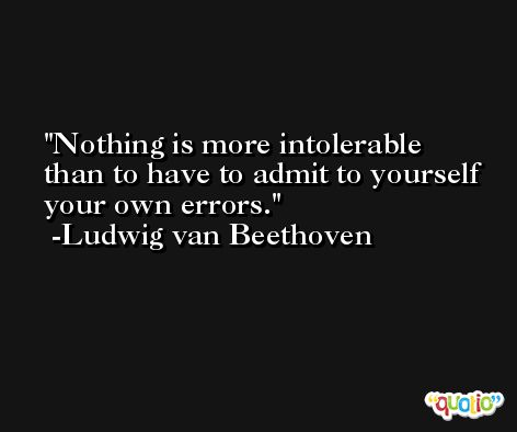 Nothing is more intolerable than to have to admit to yourself your own errors. -Ludwig van Beethoven