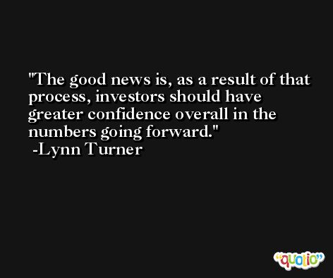 The good news is, as a result of that process, investors should have greater confidence overall in the numbers going forward. -Lynn Turner
