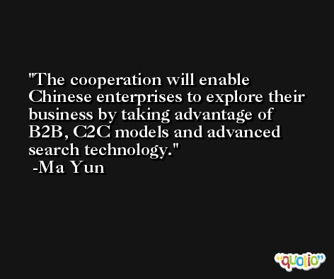 The cooperation will enable Chinese enterprises to explore their business by taking advantage of B2B, C2C models and advanced search technology. -Ma Yun