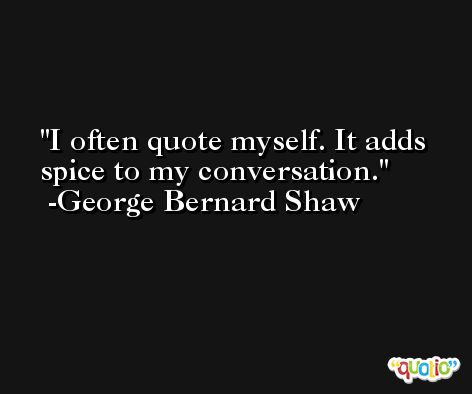 I often quote myself. It adds spice to my conversation. -George Bernard Shaw