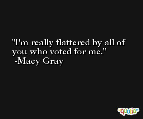 I'm really flattered by all of you who voted for me. -Macy Gray