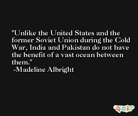 Unlike the United States and the former Soviet Union during the Cold War, India and Pakistan do not have the benefit of a vast ocean between them. -Madeline Albright
