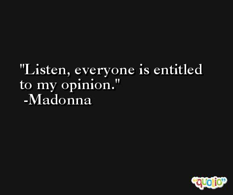Listen, everyone is entitled to my opinion. -Madonna
