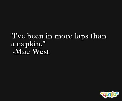 I've been in more laps than a napkin. -Mae West