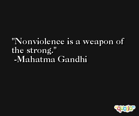 Nonviolence is a weapon of the strong. -Mahatma Gandhi