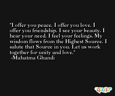 I offer you peace. I offer you love. I offer you friendship. I see your beauty. I hear your need. I feel your feelings. My wisdom flows from the Highest Source. I salute that Source in you. Let us work together for unity and love. -Mahatma Ghandi