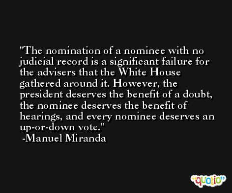 The nomination of a nominee with no judicial record is a significant failure for the advisers that the White House gathered around it. However, the president deserves the benefit of a doubt, the nominee deserves the benefit of hearings, and every nominee deserves an up-or-down vote. -Manuel Miranda