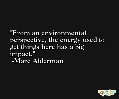 From an environmental perspective, the energy used to get things here has a big impact. -Marc Alderman