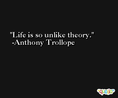 Life is so unlike theory. -Anthony Trollope